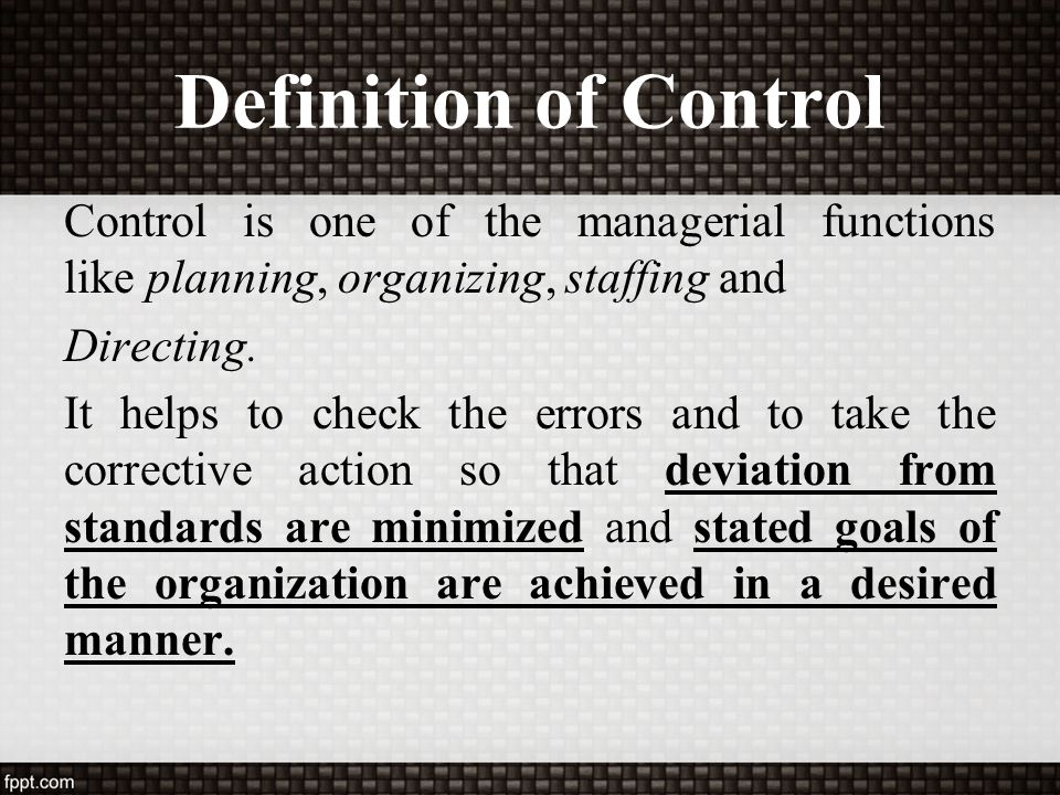 Definition of Control Control is one of the managerial functions like planning, organizing, staffing and Directing. It helps to check the errors and t
