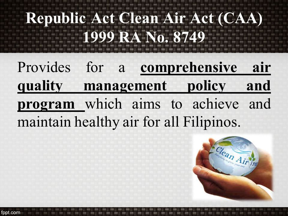 Republic Act Clean Air Act (CAA) 1999 RA No. 8749 Provides for a comprehensive air quality management policy and program which aims to achieve and mai