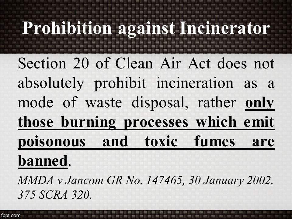Prohibition against Incinerator Section 20 of Clean Air Act does not absolutely prohibit incineration as a mode of waste disposal, rather only those b