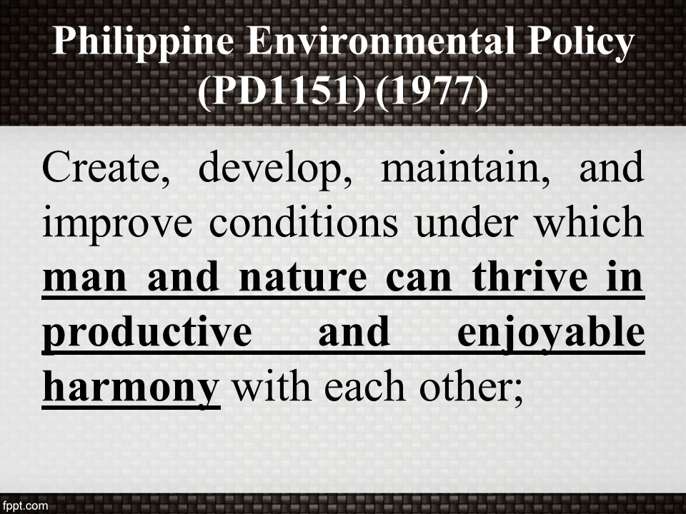 Philippine Environmental Policy (PD1151) (1977) Create, develop, maintain, and improve conditions under which man and nature can thrive in productive