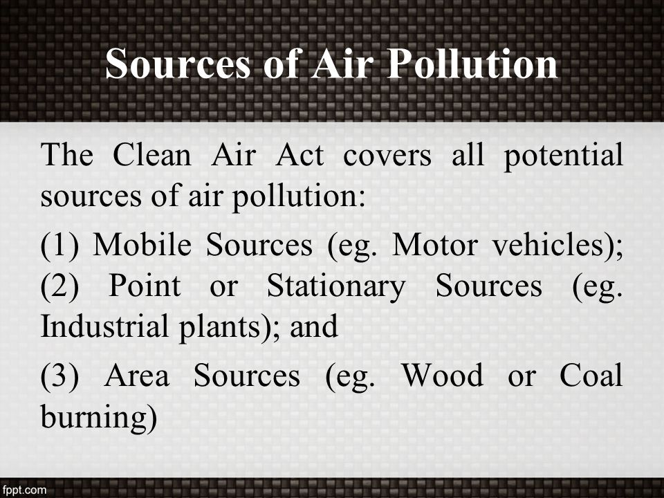 Sources of Air Pollution The Clean Air Act covers all potential sources of air pollution: (1) Mobile Sources (eg. Motor vehicles); (2) Point or Statio