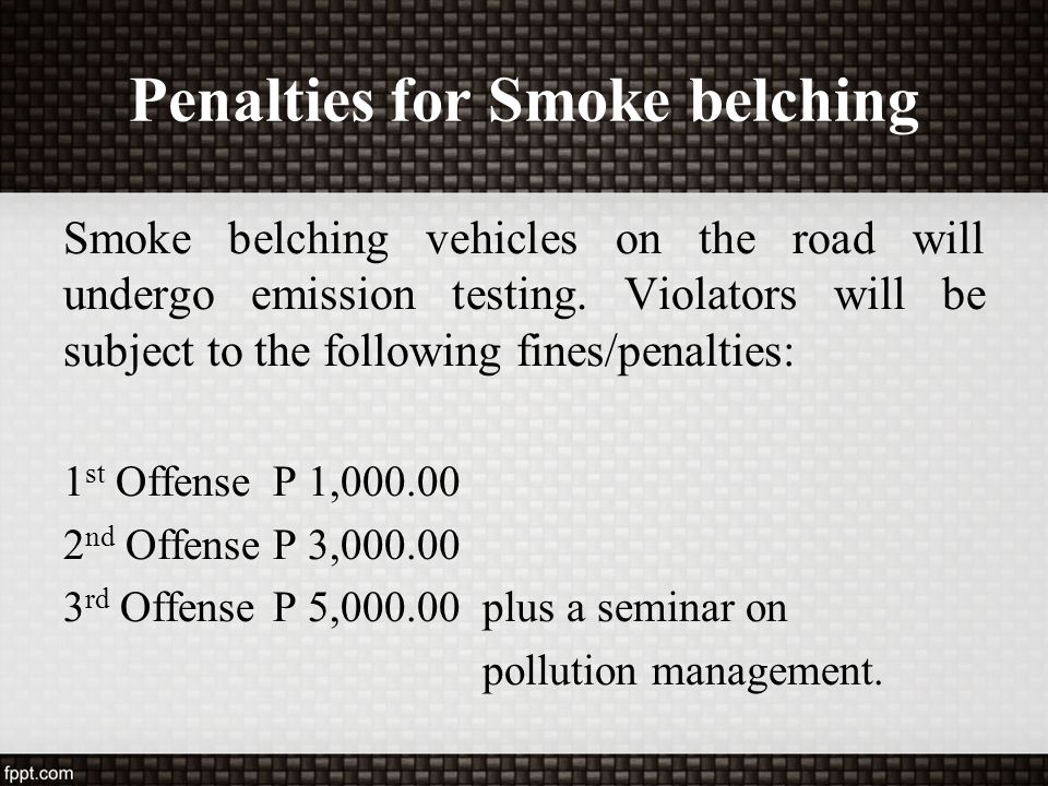 Penalties for Smoke belching Smoke belching vehicles on the road will undergo emission testing. Violators will be subject to the following fines/penal