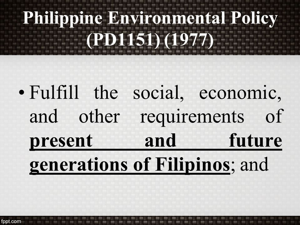 Philippine Environmental Policy (PD1151) (1977) Ensure the attainment of an environmental quality that is conducive to a life of dignity and well-being.