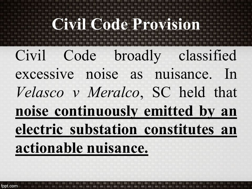 Civil Code Provision Civil Code broadly classified excessive noise as nuisance. In Velasco v Meralco, SC held that noise continuously emitted by an el