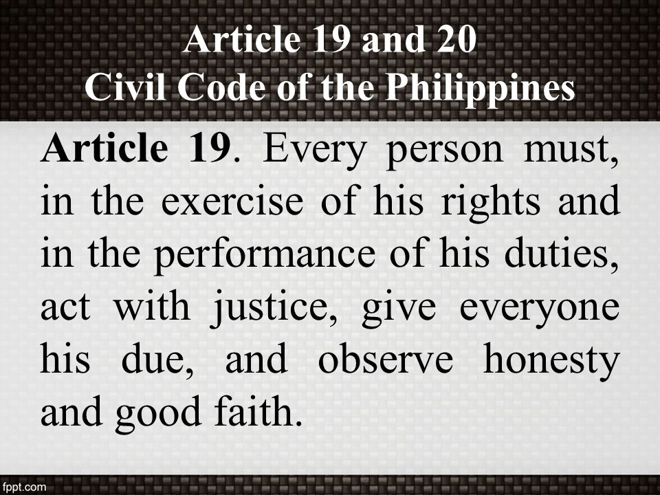 Article 19 and 20 Civil Code of the Philippines Article 19. Every person must, in the exercise of his rights and in the performance of his duties, act
