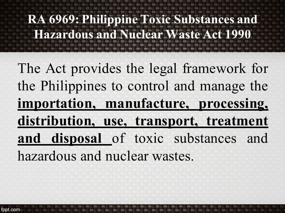 RA 6969: Philippine Toxic Substances and Hazardous and Nuclear Waste Act 1990 The Act provides the legal framework for the Philippines to control and