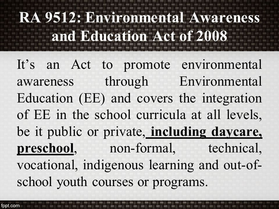 RA 9512: Environmental Awareness and Education Act of 2008 It's an Act to promote environmental awareness through Environmental Education (EE) and cov