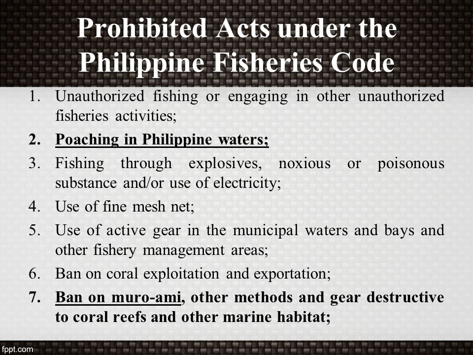 Prohibited Acts under the Philippine Fisheries Code 1.Unauthorized fishing or engaging in other unauthorized fisheries activities; 2.Poaching in Phili