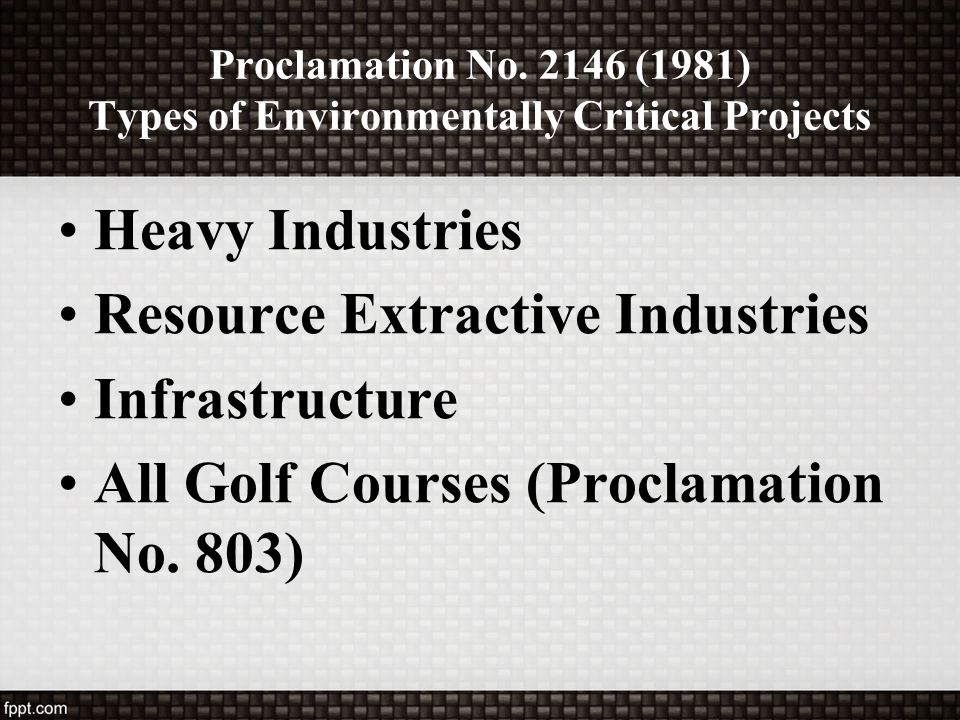 Proclamation No. 2146 (1981) Types of Environmentally Critical Projects Heavy Industries Resource Extractive Industries Infrastructure All Golf Course