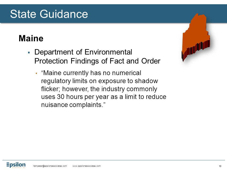 rlampeter@epsilonassociates.com www.epsilonassociates.com 10 Maine  Department of Environmental Protection Findings of Fact and Order Maine currently has no numerical regulatory limits on exposure to shadow flicker; however, the industry commonly uses 30 hours per year as a limit to reduce nuisance complaints. State Guidance