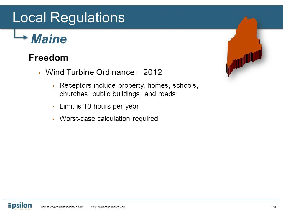rlampeter@epsilonassociates.com www.epsilonassociates.com 16 Freedom Wind Turbine Ordinance – 2012 Receptors include property, homes, schools, churches, public buildings, and roads Limit is 10 hours per year Worst-case calculation required Local Regulations Maine