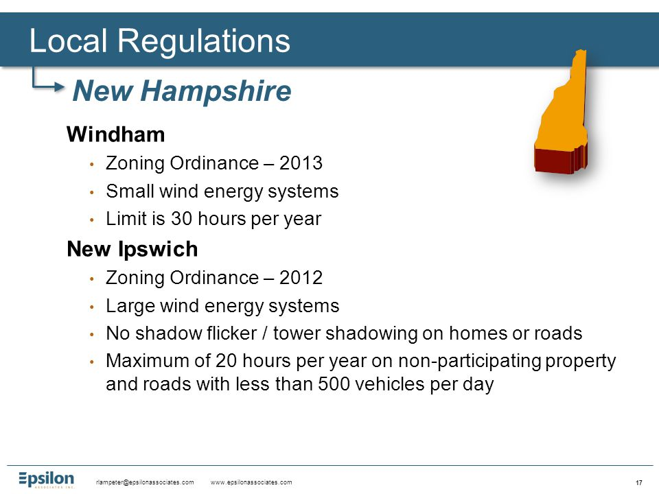 rlampeter@epsilonassociates.com www.epsilonassociates.com 17 Windham Zoning Ordinance – 2013 Small wind energy systems Limit is 30 hours per year New Ipswich Zoning Ordinance – 2012 Large wind energy systems No shadow flicker / tower shadowing on homes or roads Maximum of 20 hours per year on non-participating property and roads with less than 500 vehicles per day Local Regulations New Hampshire