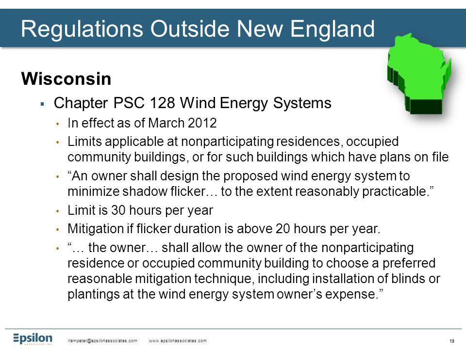 rlampeter@epsilonassociates.com www.epsilonassociates.com 19 Wisconsin  Chapter PSC 128 Wind Energy Systems In effect as of March 2012 Limits applicable at nonparticipating residences, occupied community buildings, or for such buildings which have plans on file An owner shall design the proposed wind energy system to minimize shadow flicker… to the extent reasonably practicable. Limit is 30 hours per year Mitigation if flicker duration is above 20 hours per year.