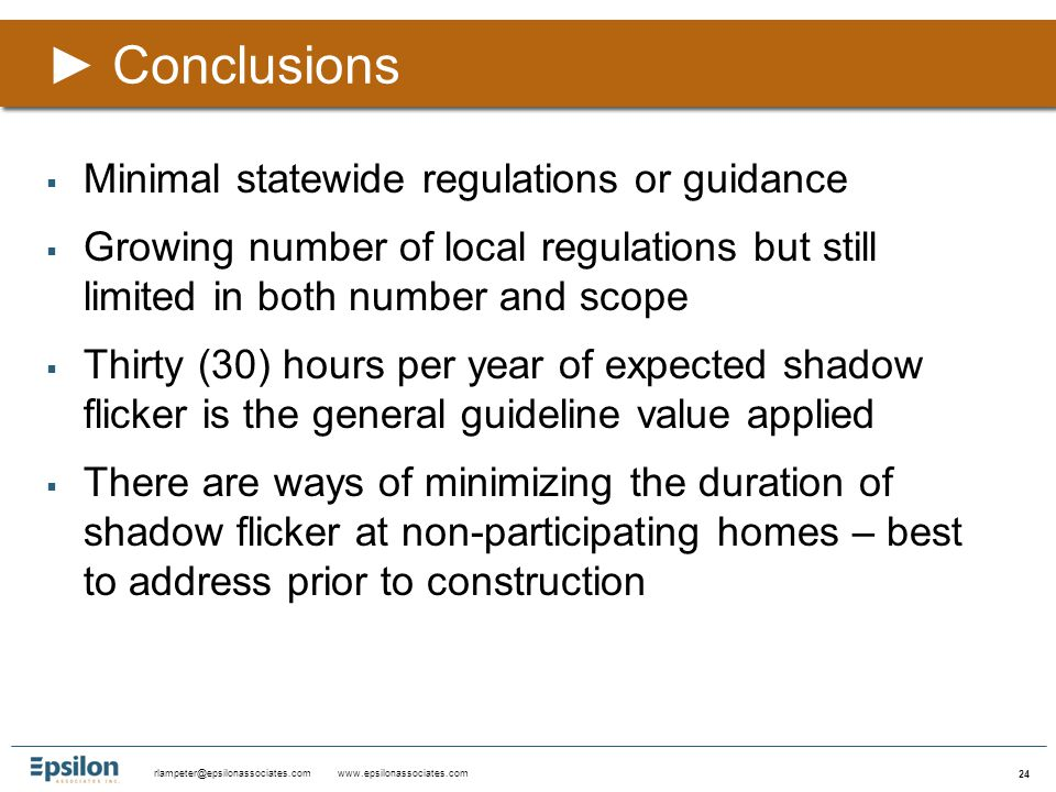 rlampeter@epsilonassociates.com www.epsilonassociates.com 24  Minimal statewide regulations or guidance  Growing number of local regulations but still limited in both number and scope  Thirty (30) hours per year of expected shadow flicker is the general guideline value applied  There are ways of minimizing the duration of shadow flicker at non-participating homes – best to address prior to construction ►Conclusions