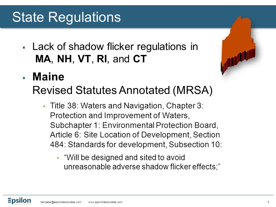 rlampeter@epsilonassociates.com www.epsilonassociates.com 7  Lack of shadow flicker regulations in MA, NH, VT, RI, and CT  Maine Revised Statutes Annotated (MRSA) Title 38: Waters and Navigation, Chapter 3: Protection and Improvement of Waters, Subchapter 1: Environmental Protection Board, Article 6: Site Location of Development, Section 484: Standards for development, Subsection 10: Will be designed and sited to avoid unreasonable adverse shadow flicker effects; State Regulations