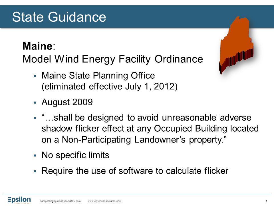 rlampeter@epsilonassociates.com www.epsilonassociates.com 9 Maine: Model Wind Energy Facility Ordinance  Maine State Planning Office (eliminated effective July 1, 2012)  August 2009  …shall be designed to avoid unreasonable adverse shadow flicker effect at any Occupied Building located on a Non-Participating Landowner's property.  No specific limits  Require the use of software to calculate flicker State Guidance