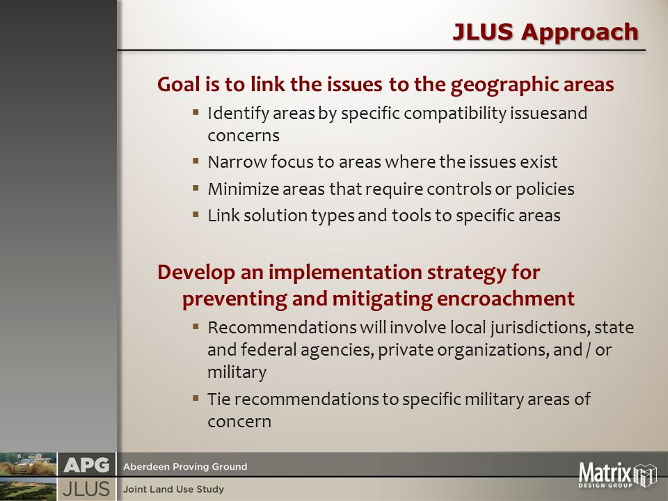 JLUS Approach Goal is to link the issues to the geographic areas  Identify areas by specific compatibility issuesand concerns  Narrow focus to areas where the issues exist  Minimize areas that require controls or policies  Link solution types and tools to specific areas Develop an implementation strategy for preventing and mitigating encroachment  Recommendations will involve local jurisdictions, state and federal agencies, private organizations, and / or military  Tie recommendations to specific military areas of concern