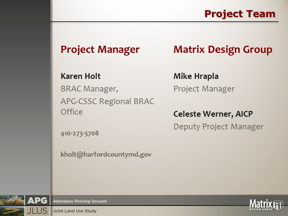 Project Team Project Manager Karen Holt BRAC Manager, APG-CSSC Regional BRAC Office 410-273-5708 kholt@harfordcountymd.gov Matrix Design Group Mike Hrapla Project Manager Celeste Werner, AICP Deputy Project Manager