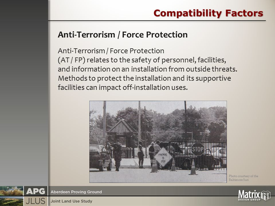 Compatibility Factors Anti-Terrorism / Force Protection Anti-Terrorism / Force Protection (AT / FP) relates to the safety of personnel, facilities, and information on an installation from outside threats.