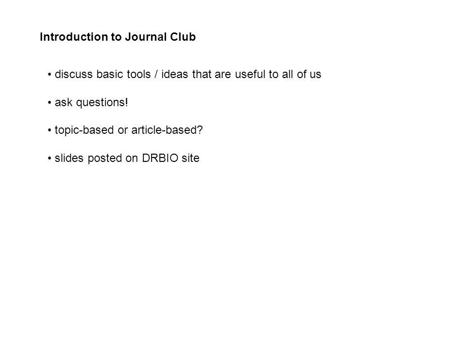 Introduction to Journal Club discuss basic tools / ideas that are useful to all of us ask questions.