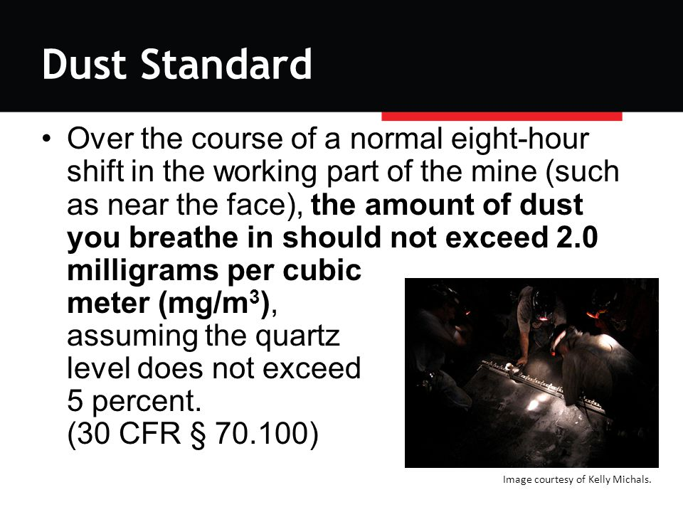 Dust Standard Over the course of a normal eight-hour shift in the working part of the mine (such as near the face), the amount of dust you breathe in should not exceed 2.0 milligrams per cubic meter (mg/m 3 ), assuming the quartz level does not exceed 5 percent.