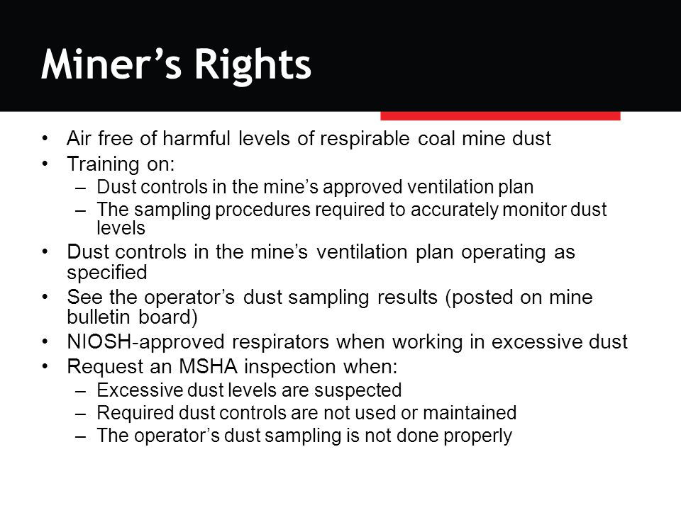 Miner's Rights Air free of harmful levels of respirable coal mine dust Training on: –Dust controls in the mine's approved ventilation plan –The sampling procedures required to accurately monitor dust levels Dust controls in the mine's ventilation plan operating as specified See the operator's dust sampling results (posted on mine bulletin board) NIOSH-approved respirators when working in excessive dust Request an MSHA inspection when: –Excessive dust levels are suspected –Required dust controls are not used or maintained –The operator's dust sampling is not done properly