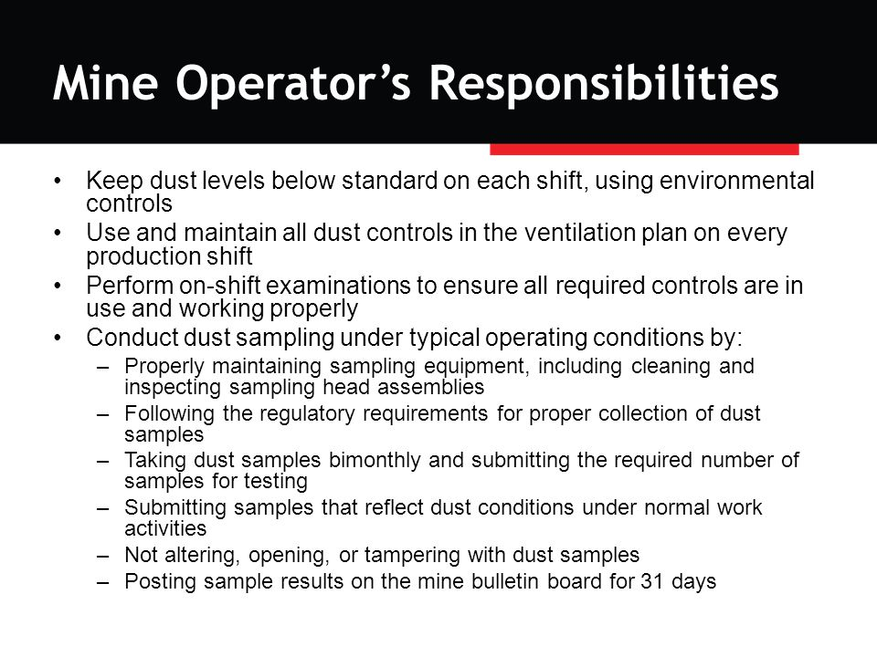 Mine Operator's Responsibilities Keep dust levels below standard on each shift, using environmental controls Use and maintain all dust controls in the ventilation plan on every production shift Perform on-shift examinations to ensure all required controls are in use and working properly Conduct dust sampling under typical operating conditions by: –Properly maintaining sampling equipment, including cleaning and inspecting sampling head assemblies –Following the regulatory requirements for proper collection of dust samples –Taking dust samples bimonthly and submitting the required number of samples for testing –Submitting samples that reflect dust conditions under normal work activities –Not altering, opening, or tampering with dust samples –Posting sample results on the mine bulletin board for 31 days