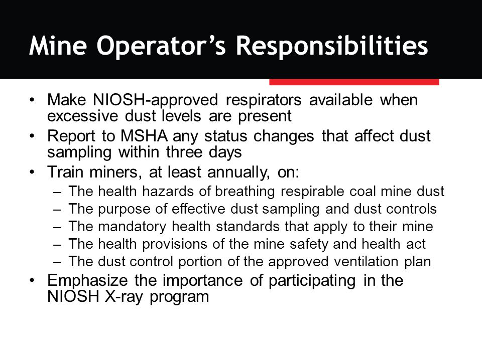 Mine Operator's Responsibilities Make NIOSH-approved respirators available when excessive dust levels are present Report to MSHA any status changes that affect dust sampling within three days Train miners, at least annually, on: –The health hazards of breathing respirable coal mine dust –The purpose of effective dust sampling and dust controls –The mandatory health standards that apply to their mine –The health provisions of the mine safety and health act –The dust control portion of the approved ventilation plan Emphasize the importance of participating in the NIOSH X-ray program