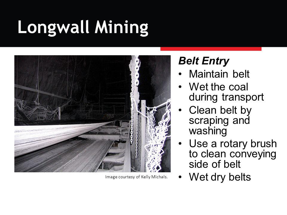 Longwall Mining Belt Entry Maintain belt Wet the coal during transport Clean belt by scraping and washing Use a rotary brush to clean conveying side of belt Wet dry belts Image courtesy of Kelly Michals.