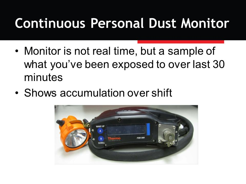 Continuous Personal Dust Monitor Monitor is not real time, but a sample of what you've been exposed to over last 30 minutes Shows accumulation over shift