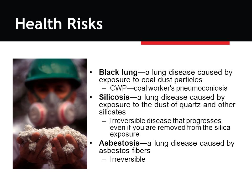 Health Risks Black lung—a lung disease caused by exposure to coal dust particles –CWP—coal worker s pneumoconiosis Silicosis—a lung disease caused by exposure to the dust of quartz and other silicates –Irreversible disease that progresses even if you are removed from the silica exposure Asbestosis—a lung disease caused by asbestos fibers –Irreversible