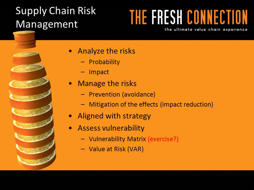 Supply Chain Risk Management Analyze the risks –Probability –Impact Manage the risks –Prevention (avoidance) –Mitigation of the effects (impact reduct
