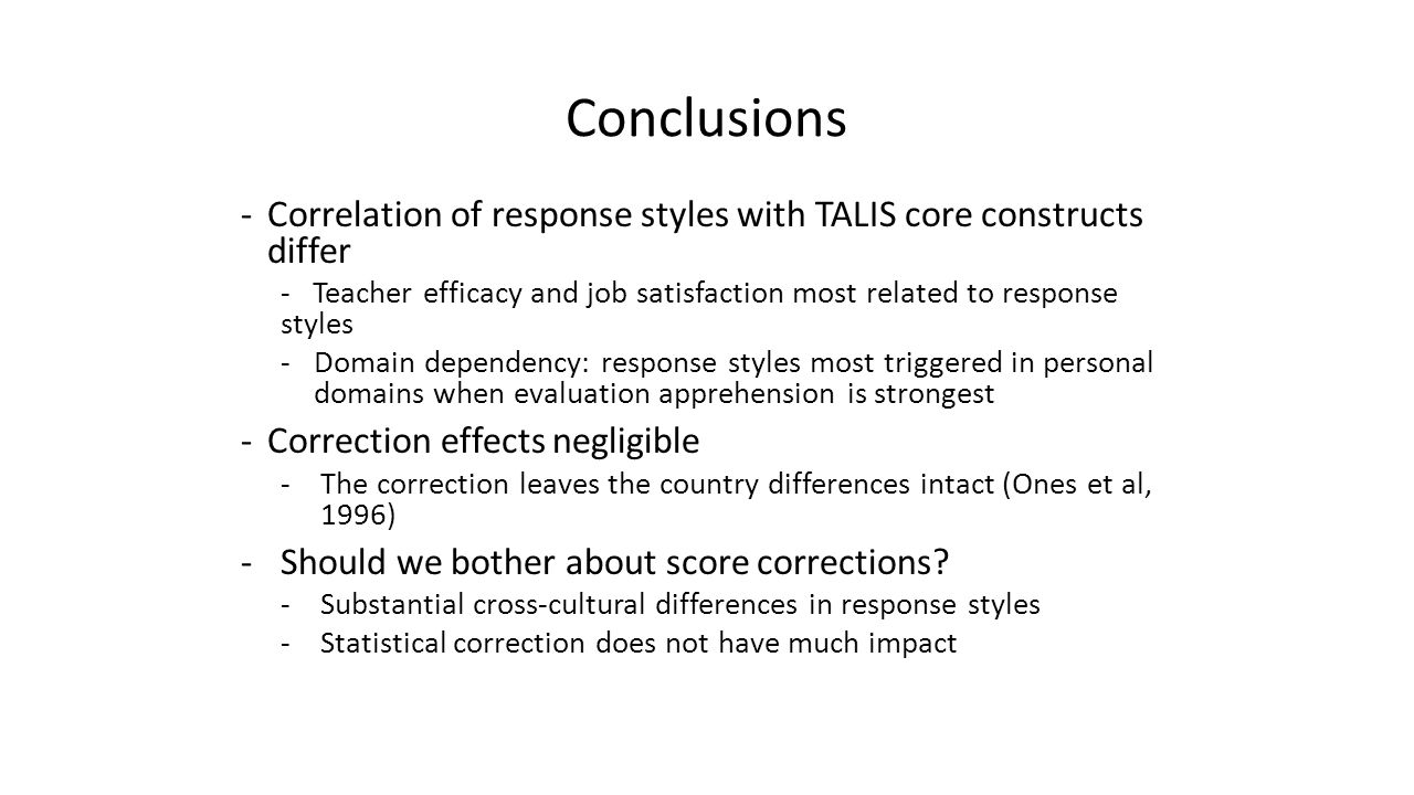 Conclusions -Correlation of response styles with TALIS core constructs differ - Teacher efficacy and job satisfaction most related to response styles -Domain dependency: response styles most triggered in personal domains when evaluation apprehension is strongest -Correction effects negligible -The correction leaves the country differences intact (Ones et al, 1996) -Should we bother about score corrections.