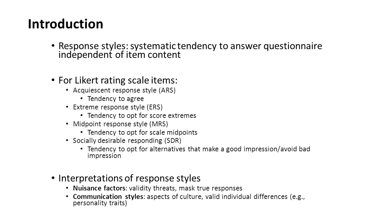 Introduction Response styles: systematic tendency to answer questionnaire independent of item content For Likert rating scale items: Acquiescent response style (ARS) Tendency to agree Extreme response style (ERS) Tendency to opt for score extremes Midpoint response style (MRS) Tendency to opt for scale midpoints Socially desirable responding (SDR) Tendency to opt for alternatives that make a good impression/avoid bad impression Interpretations of response styles Nuisance factors: validity threats, mask true responses Communication styles: aspects of culture, valid individual differences (e.g., personality traits)