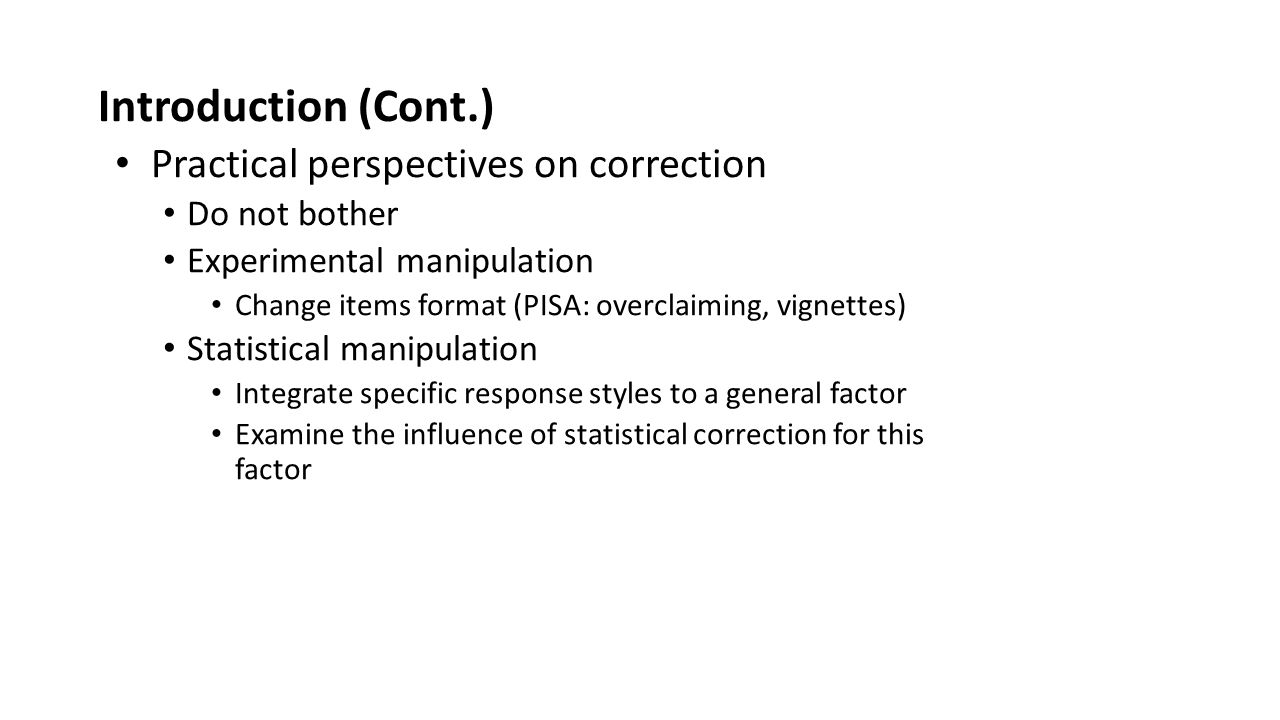 Introduction (Cont.) Practical perspectives on correction Do not bother Experimental manipulation Change items format (PISA: overclaiming, vignettes) Statistical manipulation Integrate specific response styles to a general factor Examine the influence of statistical correction for this factor