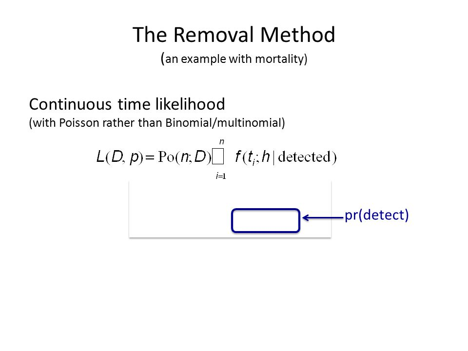 The Removal Method ( an example with mortality) Continuous time likelihood (with Poisson rather than Binomial/multinomial) pr(detect)