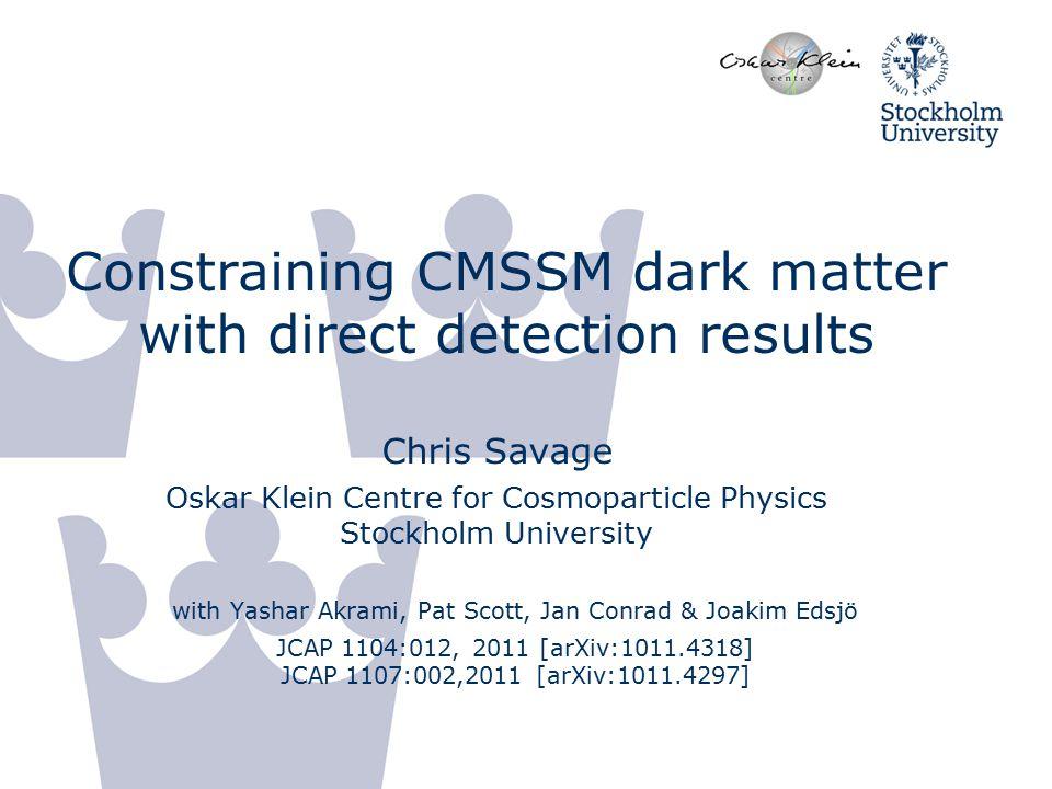 Constraining CMSSM dark matter with direct detection results Chris Savage Oskar Klein Centre for Cosmoparticle Physics Stockholm University with Yashar Akrami, Pat Scott, Jan Conrad & Joakim Edsjö JCAP 1104:012, 2011 [arXiv:1011.4318] JCAP 1107:002,2011 [arXiv:1011.4297]