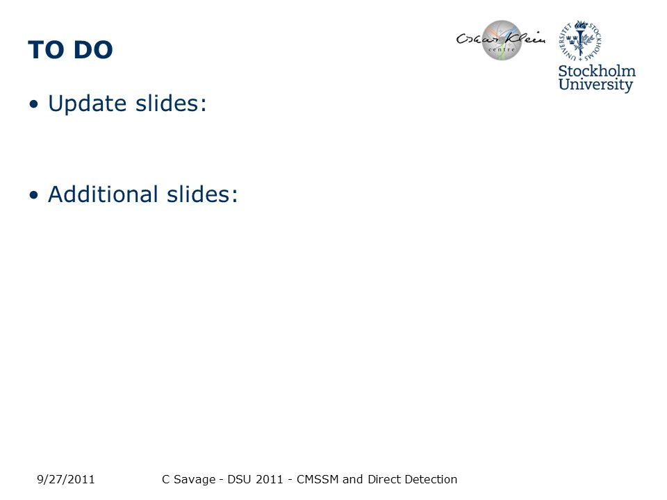 TO DO Update slides: Additional slides: 9/27/2011C Savage - DSU 2011 - CMSSM and Direct Detection