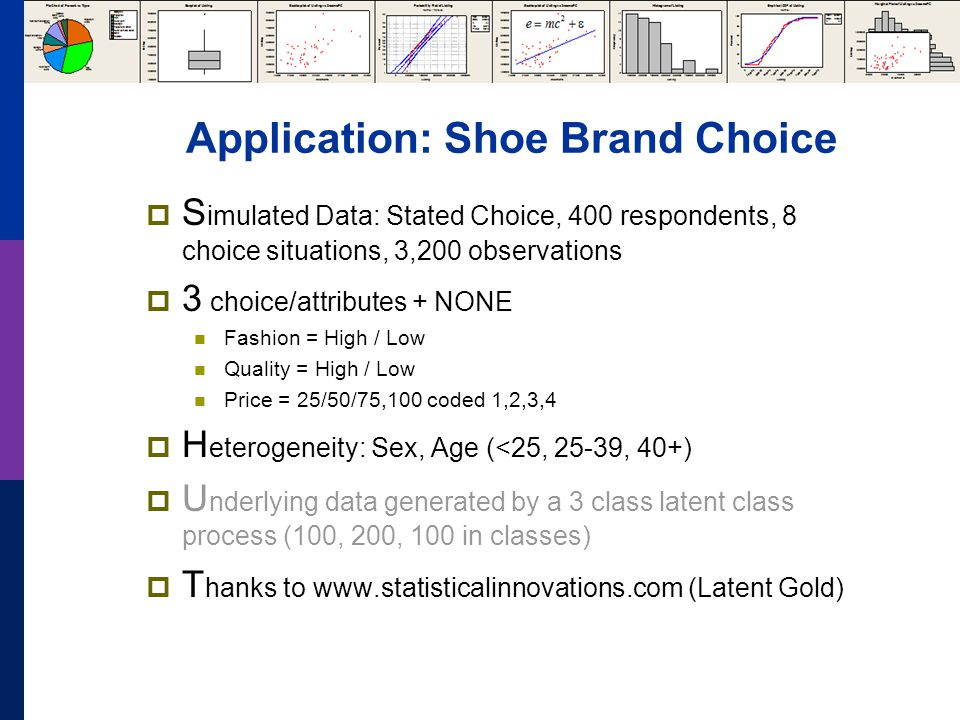 Application: Shoe Brand Choice  S imulated Data: Stated Choice, 400 respondents, 8 choice situations, 3,200 observations  3 choice/attributes + NONE Fashion = High / Low Quality = High / Low Price = 25/50/75,100 coded 1,2,3,4  H eterogeneity: Sex, Age (<25, 25-39, 40+)  U nderlying data generated by a 3 class latent class process (100, 200, 100 in classes)  T hanks to www.statisticalinnovations.com (Latent Gold)