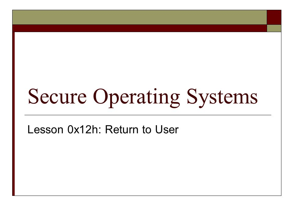 Secure Operating Systems Lesson 0x12h: Return to User