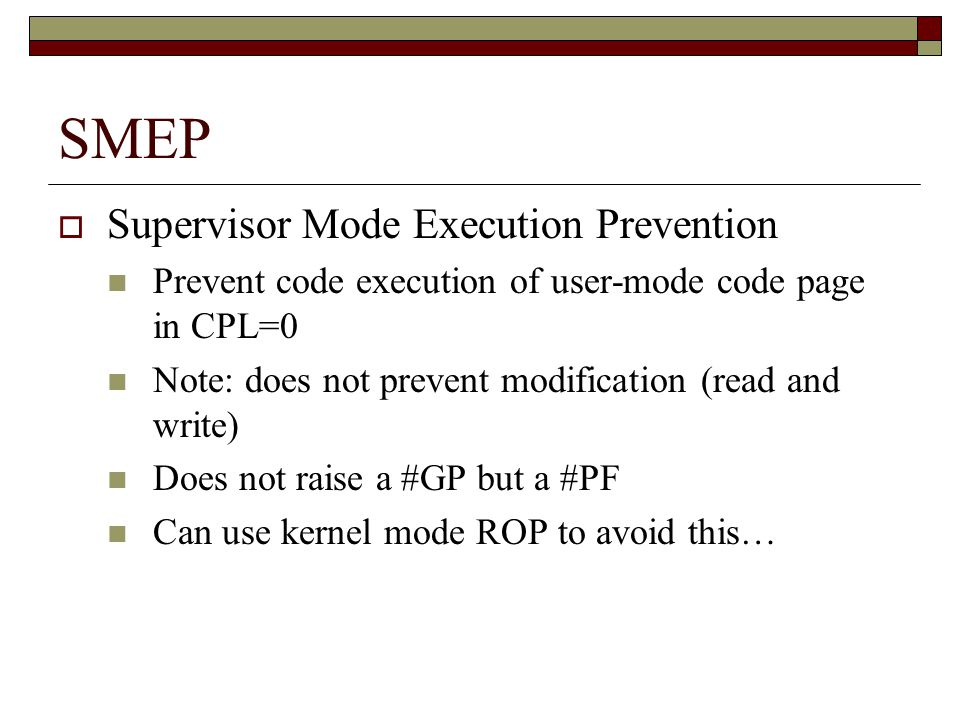 SMEP  Supervisor Mode Execution Prevention Prevent code execution of user-mode code page in CPL=0 Note: does not prevent modification (read and write) Does not raise a #GP but a #PF Can use kernel mode ROP to avoid this…