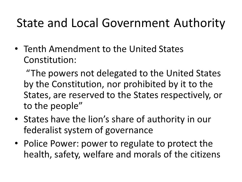State and Local Government Authority Tenth Amendment to the United States Constitution: The powers not delegated to the United States by the Constitution, nor prohibited by it to the States, are reserved to the States respectively, or to the people States have the lion's share of authority in our federalist system of governance Police Power: power to regulate to protect the health, safety, welfare and morals of the citizens