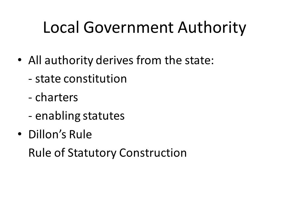 Local Government Authority All authority derives from the state: - state constitution - charters - enabling statutes Dillon's Rule Rule of Statutory Construction