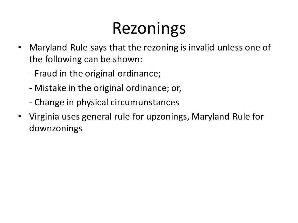Rezonings Maryland Rule says that the rezoning is invalid unless one of the following can be shown: - Fraud in the original ordinance; - Mistake in the original ordinance; or, - Change in physical circumunstances Virginia uses general rule for upzonings, Maryland Rule for downzonings