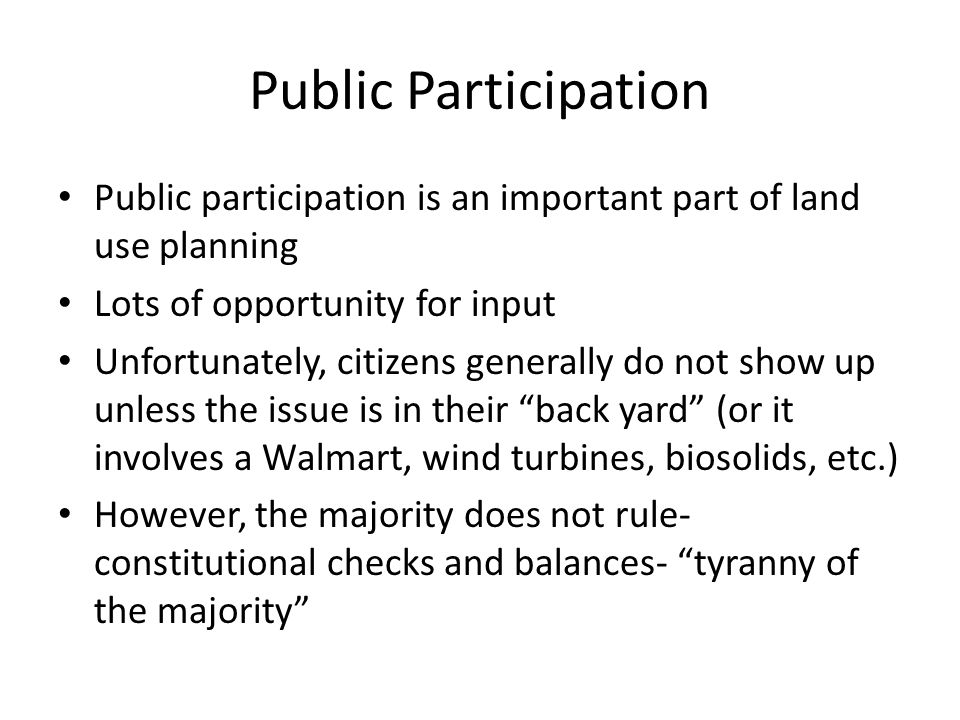 Public Participation Public participation is an important part of land use planning Lots of opportunity for input Unfortunately, citizens generally do not show up unless the issue is in their back yard (or it involves a Walmart, wind turbines, biosolids, etc.) However, the majority does not rule- constitutional checks and balances- tyranny of the majority