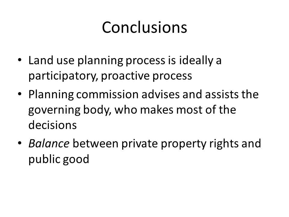 Conclusions Land use planning process is ideally a participatory, proactive process Planning commission advises and assists the governing body, who makes most of the decisions Balance between private property rights and public good