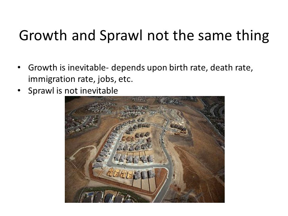 Growth and Sprawl not the same thing Growth is inevitable- depends upon birth rate, death rate, immigration rate, jobs, etc.