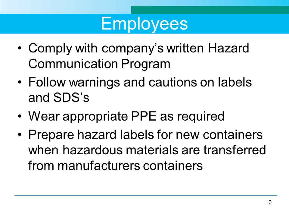 Employees Comply with company's written Hazard Communication Program Follow warnings and cautions on labels and SDS's Wear appropriate PPE as required Prepare hazard labels for new containers when hazardous materials are transferred from manufacturers containers 10