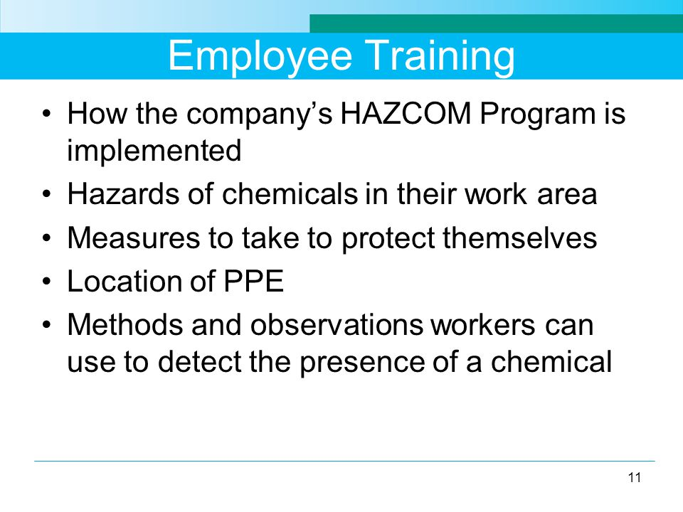 Employee Training How the company's HAZCOM Program is implemented Hazards of chemicals in their work area Measures to take to protect themselves Location of PPE Methods and observations workers can use to detect the presence of a chemical 11