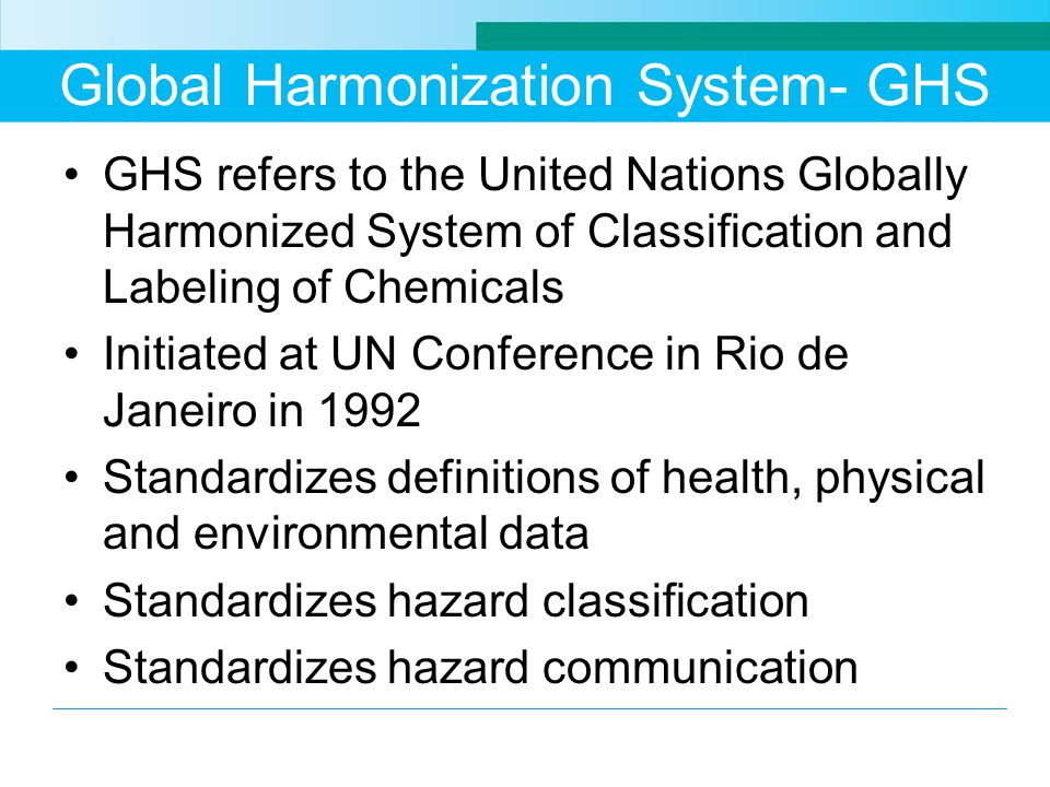 Global Harmonization System- GHS GHS refers to the United Nations Globally Harmonized System of Classification and Labeling of Chemicals Initiated at UN Conference in Rio de Janeiro in 1992 Standardizes definitions of health, physical and environmental data Standardizes hazard classification Standardizes hazard communication